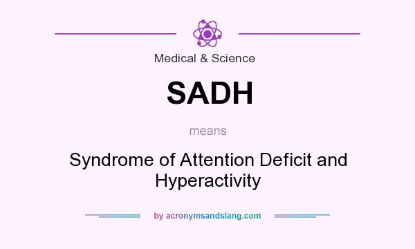 What does SADH mean? It stands for Syndrome of Attention Deficit and Hyperactivity