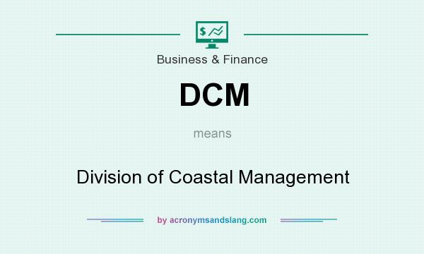 What does DCM mean? It stands for Division of Coastal Management