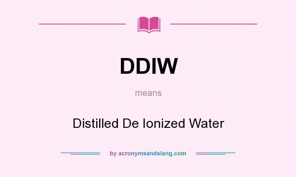 What does DDIW mean? It stands for Distilled De Ionized Water