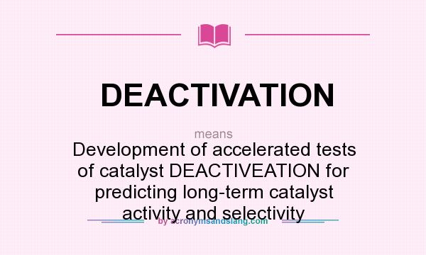 What does DEACTIVATION mean? - Definition of DEACTIVATION - DEACTIVATION  stands for Development of accelerated tests of catalyst DEACTIVEATION for  predicting long-term catalyst activity and selectivity. By  AcronymsAndSlang.com
