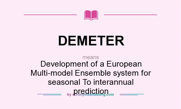 What does DEMETER mean? It stands for Development of a European Multi-model Ensemble system for seasonal To interannual prediction