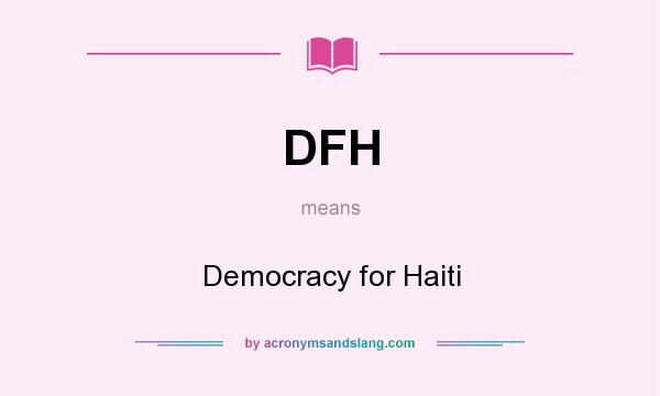 What does DFH mean? It stands for Democracy for Haiti
