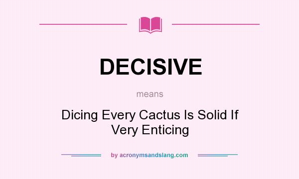 Perfect What Does DECISIVE Mean?   Definition Of DECISIVE   DECISIVE Stands For  Dicing Every Cactus Is Solid If Very Enticing. By AcronymsAndSlang.com