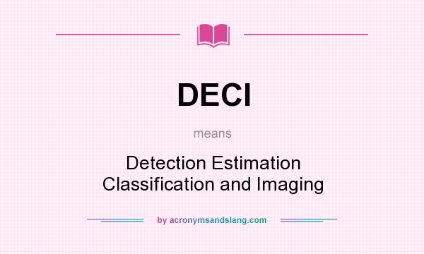 What does DECI mean? It stands for Detection Estimation Classification and Imaging