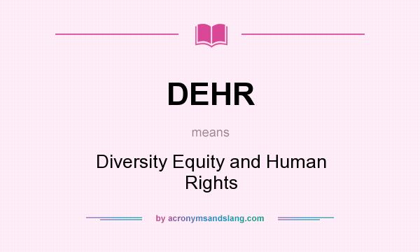What does DEHR mean? It stands for Diversity Equity and Human Rights