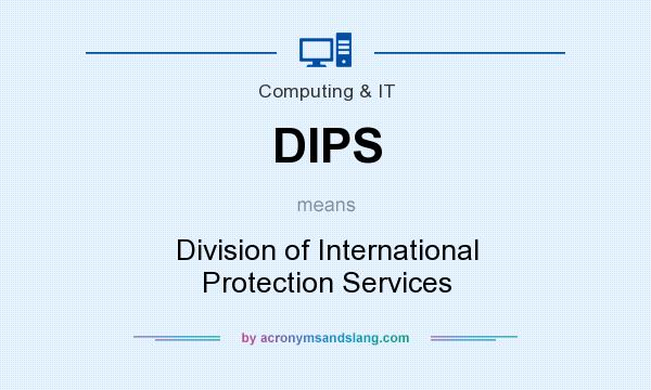 What does DIPS mean? It stands for Division of International Protection Services