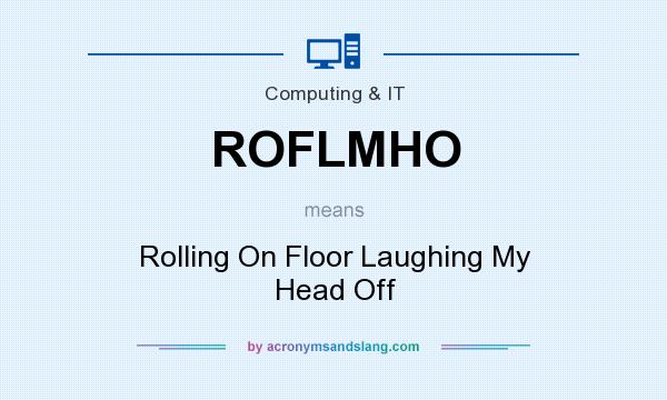What does ROFLMHO mean? It stands for Rolling On Floor Laughing My Head Off