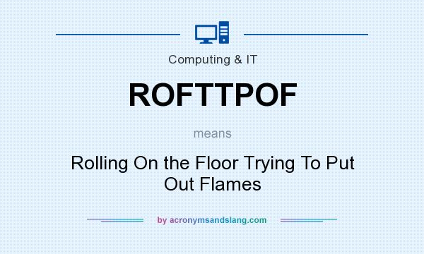 What does ROFTTPOF mean? It stands for Rolling On the Floor Trying To Put Out Flames