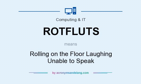 What does ROTFLUTS mean? It stands for Rolling on the Floor Laughing Unable to Speak