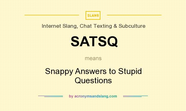 What does SATSQ mean? It stands for Snappy Answers to Stupid Questions
