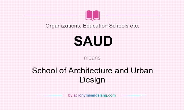 What does SAUD mean? It stands for School of Architecture and Urban Design