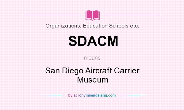 What does SDACM mean? It stands for San Diego Aircraft Carrier Museum