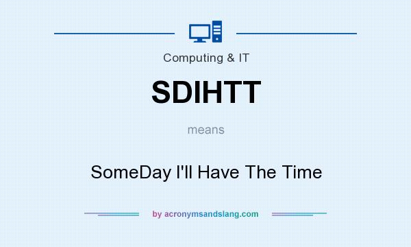 What does SDIHTT mean? It stands for SomeDay I`ll Have The Time
