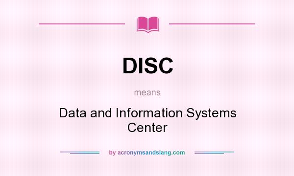 What does DISC mean? It stands for Data and Information Systems Center
