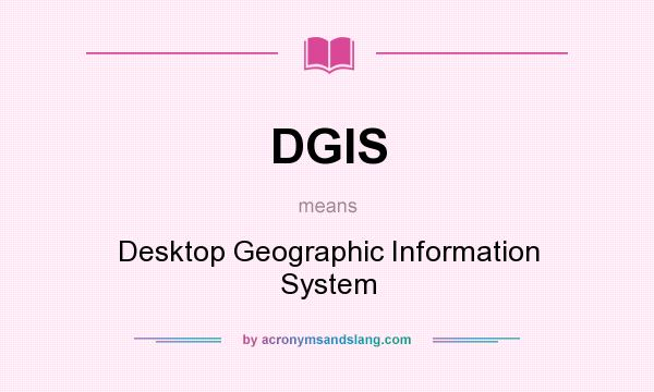 What does DGIS mean? It stands for Desktop Geographic Information System