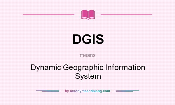 What does DGIS mean? It stands for Dynamic Geographic Information System
