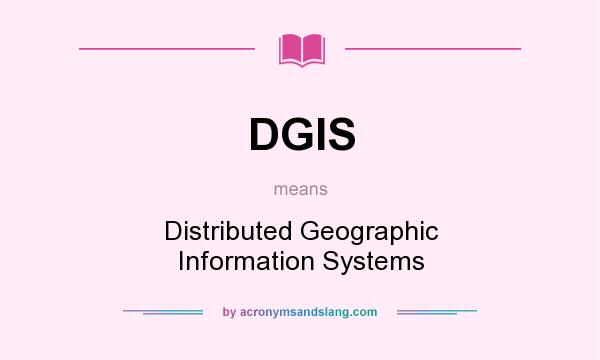 What does DGIS mean? It stands for Distributed Geographic Information Systems
