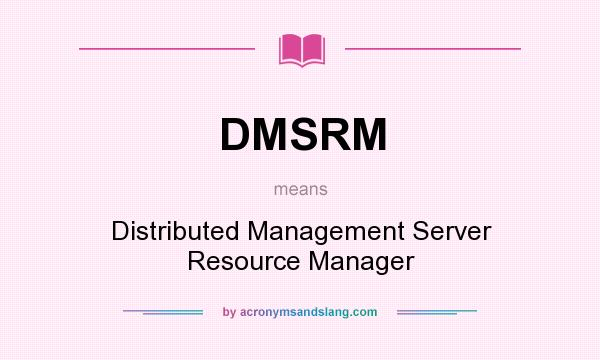 What does DMSRM mean? It stands for Distributed Management Server Resource Manager
