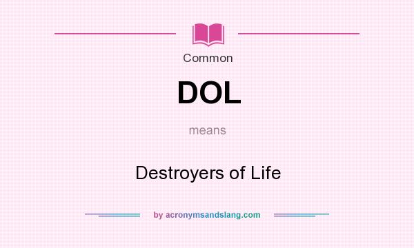 What does DOL mean? It stands for Destroyers of Life