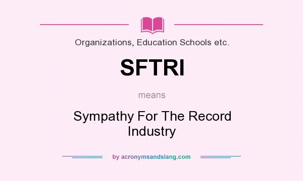 What does SFTRI mean? It stands for Sympathy For The Record Industry