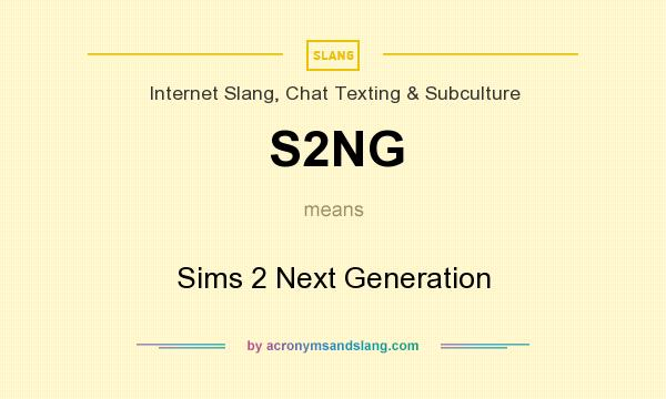 What does S2NG mean? It stands for Sims 2 Next Generation