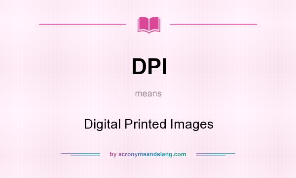 What does DPI mean? It stands for Digital Printed Images