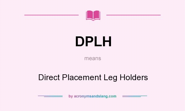 What does DPLH mean? It stands for Direct Placement Leg Holders