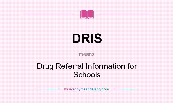 What does DRIS mean? It stands for Drug Referral Information for Schools