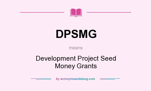 What does DPSMG mean? It stands for Development Project Seed Money Grants