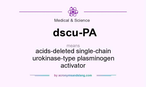 What does dscu-PA mean? It stands for acids-deleted single-chain urokinase-type plasminogen activator
