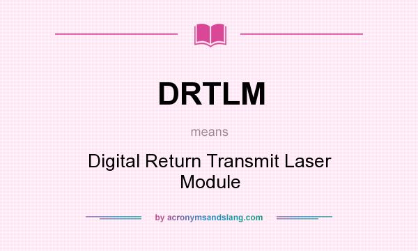 What does DRTLM mean? It stands for Digital Return Transmit Laser Module