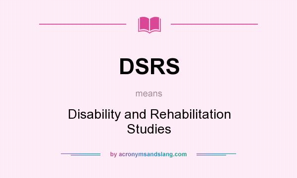 What does DSRS mean? It stands for Disability and Rehabilitation Studies