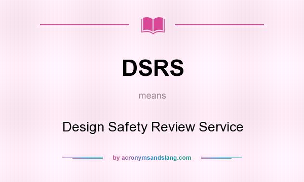 What does DSRS mean? It stands for Design Safety Review Service