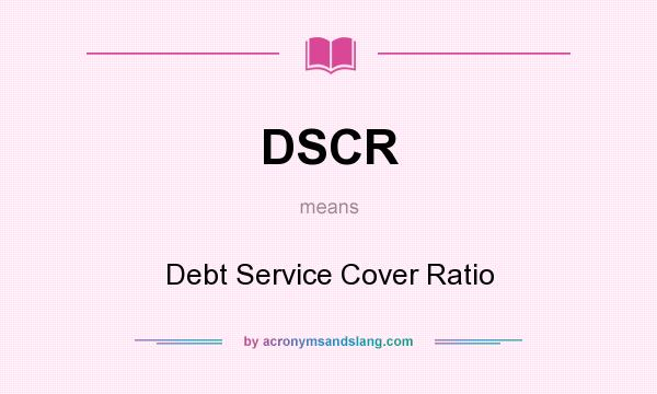 What does DSCR mean? It stands for Debt Service Cover Ratio