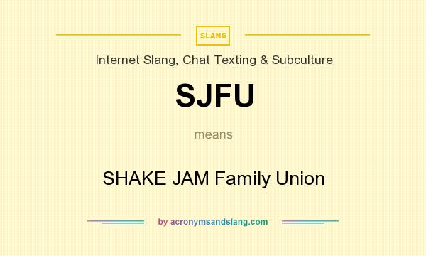 What does SJFU mean? - Definition of SJFU - SJFU stands for SHAKE JAM  Family Union. By AcronymsAndSlang.com