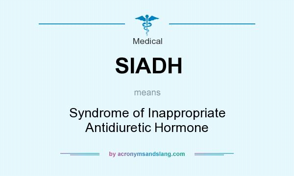 What does SIADH mean? It stands for Syndrome of Inappropriate Antidiuretic Hormone
