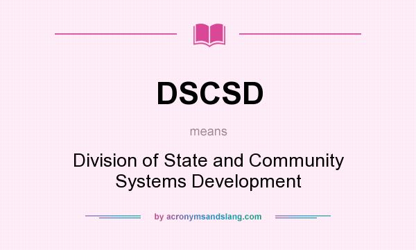 What does DSCSD mean? It stands for Division of State and Community Systems Development