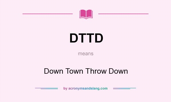 What does DTTD mean? It stands for Down Town Throw Down