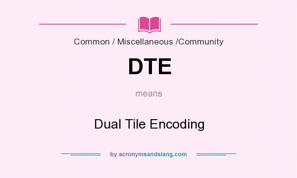 What does DTE mean? It stands for Dual Tile Encoding