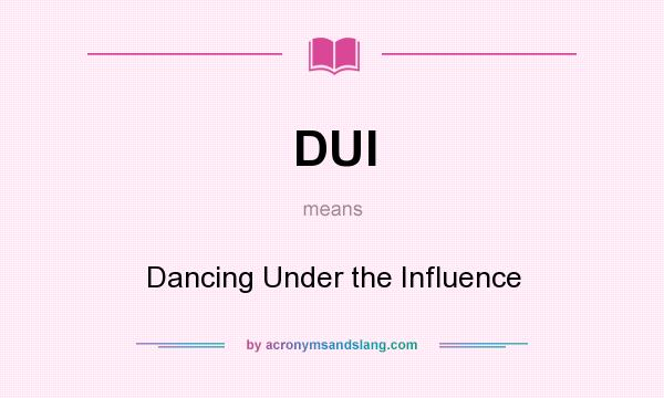 What does DUI mean? It stands for Dancing Under the Influence