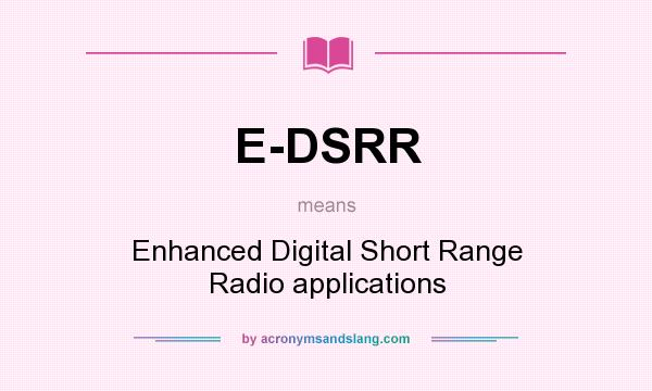 What does E-DSRR mean? It stands for Enhanced Digital Short Range Radio applications