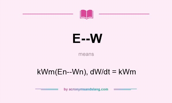 What does E--W mean? It stands for kWm(En--Wn), dW/dt = kWm