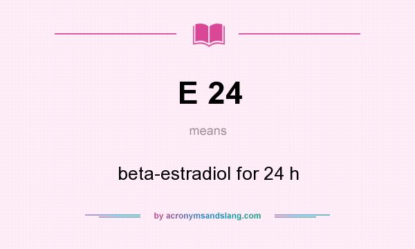 What does E 24 mean? It stands for beta-estradiol for 24 h