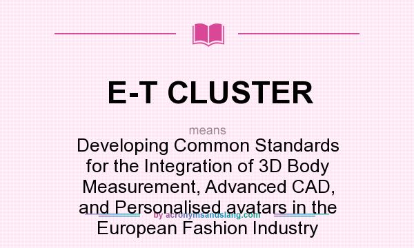 What does E-T CLUSTER mean? It stands for Developing Common Standards for the Integration of 3D Body Measurement, Advanced CAD, and Personalised avatars in the European Fashion Industry