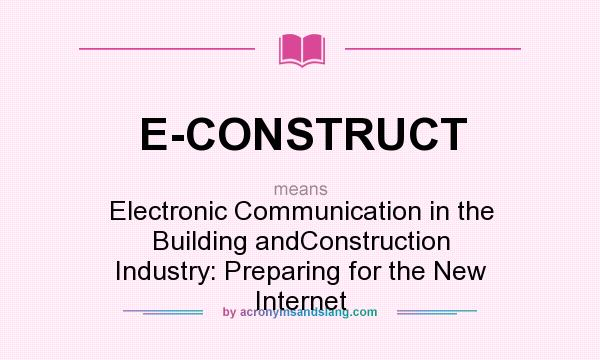 What does E-CONSTRUCT mean? It stands for Electronic Communication in the Building andConstruction Industry: Preparing for the New Internet