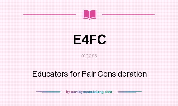 What does E4FC mean? It stands for Educators for Fair Consideration