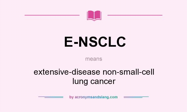 What does E-NSCLC mean? It stands for extensive-disease non-small-cell lung cancer