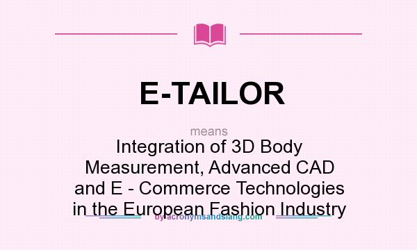What does E-TAILOR mean? It stands for Integration of 3D Body Measurement, Advanced CAD and E - Commerce Technologies in the European Fashion Industry