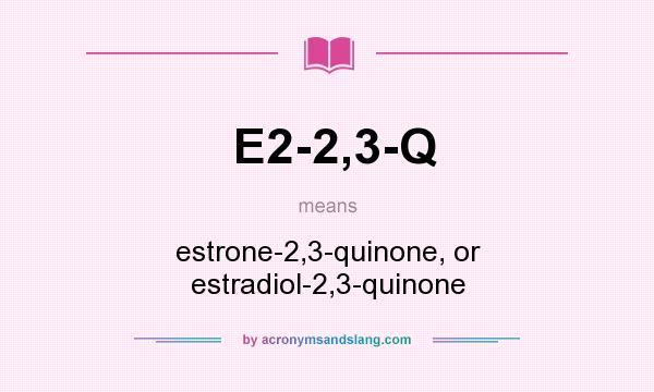 What does E2-2,3-Q mean? It stands for estrone-2,3-quinone, or estradiol-2,3-quinone