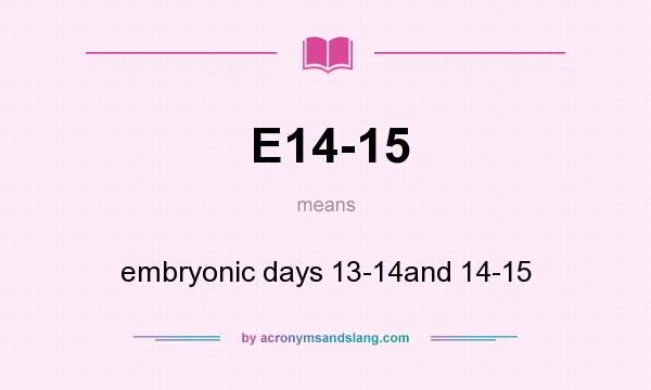What does E14-15 mean? It stands for embryonic days 13-14and 14-15